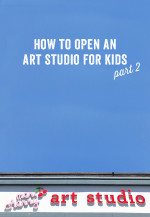 How to Open an Art Studio for Kids – Part 2
